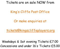 Tickets are on sale NOW from   King's Cliffe Post Office  Or make enquiries at   tickets@kingscliffeplayers.org   Weekdays & Sat evening Tickets:�7.00 Concessions and under 16's Tickets:�5.00