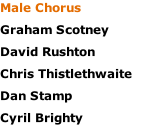 Male Chorus Graham Scotney David Rushton Chris Thistlethwaite Dan Stamp Cyril Brighty